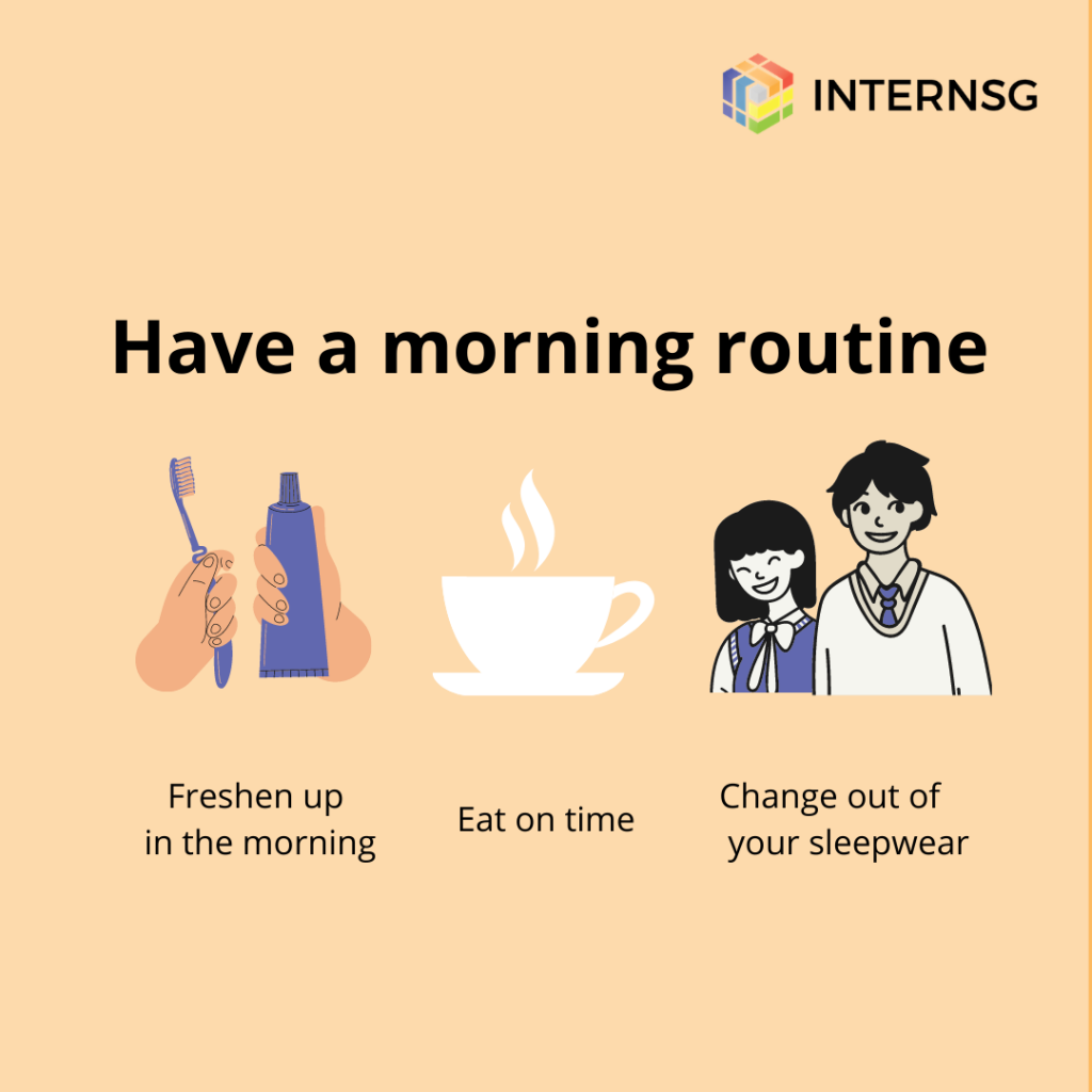 Start your work day with a morning routine to set your mind in ' work mode'.